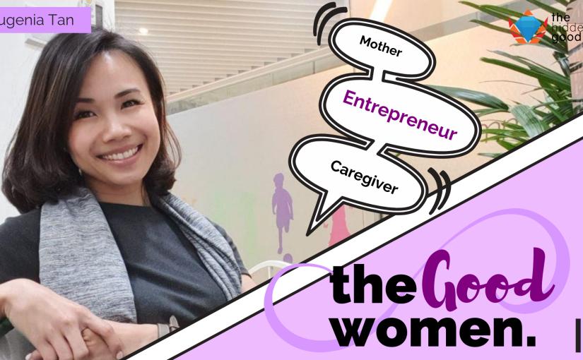 #TheGoodWomen: Eugenia Tan –  Mother, Entrepreneur,Caregiver